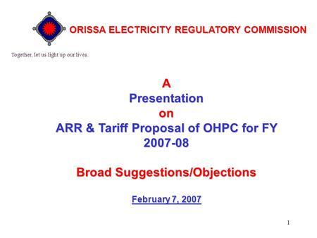 1 APresentationon ARR & Tariff Proposal of OHPC for FY 2007-08 BroadSuggestions/Objections Broad Suggestions/Objections February 7, 2007 Together, let.