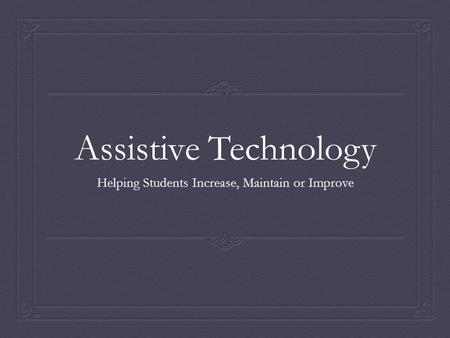 Assistive Technology Helping Students Increase, Maintain or Improve.
