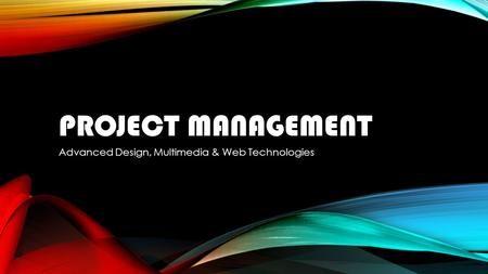 PROJECT MANAGEMENT Advanced Design, Multimedia & Web Technologies.