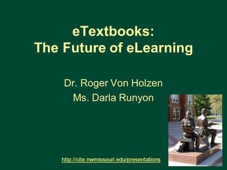 ETextbooks: The Future of eLearning Dr. Roger Von Holzen Ms. Darla Runyon  1.