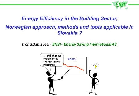 Energy Efficiency in the Building Sector; Norwegian approach, methods and tools applicable in Slovakia ? Costs...and then we implemented energy saving.