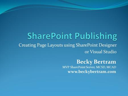 Creating Page Layouts using SharePoint Designer or Visual Studio Becky Bertram MVP SharePoint Server, MCSD, MCAD www.beckybertram.com.