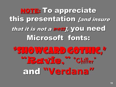 "11 NOTE: To appreciate this presentation [and insure that it is not a mess ], you need Microsoft fonts: ""Showcard Gothic,"" ""Ravie,"" ""Chiller"" and ""Verdana"""