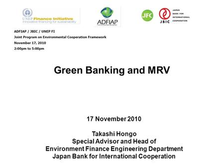 Green Banking and MRV 17 November 2010 Takashi Hongo Special Advisor and Head of Environment Finance Engineering Department Japan Bank for International.
