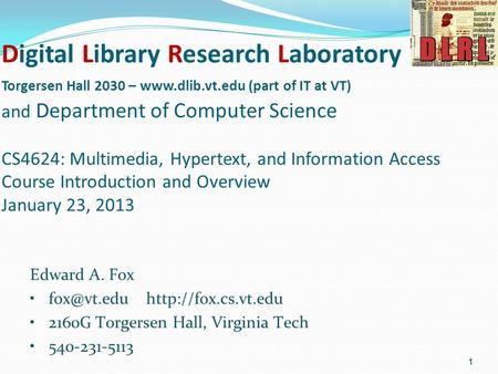 Digital Library Research Laboratory Torgersen Hall 2030 – www.dlib.vt.edu (part of IT at VT) and Department of Computer Science CS4624: Multimedia, Hypertext,