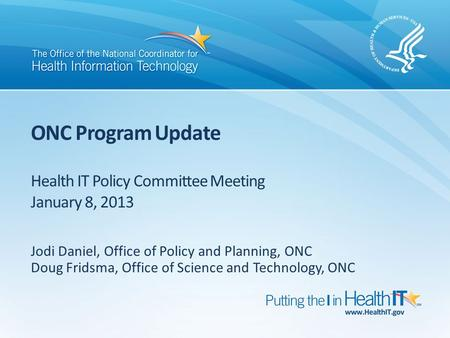 ONC Program Update Health IT Policy Committee Meeting January 8, 2013 Jodi Daniel, Office of Policy and Planning, ONC Doug Fridsma, Office of Science and.
