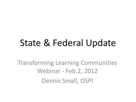 State & Federal Update Transforming Learning Communities Webinar - Feb.2, 2012 Dennis Small, OSPI.
