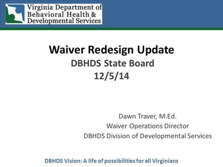 DBHDS Vision: A life of possibilities for all Virginians Waiver Redesign Update DBHDS State Board 12/5/14 Dawn Traver, M.Ed. Waiver Operations Director.