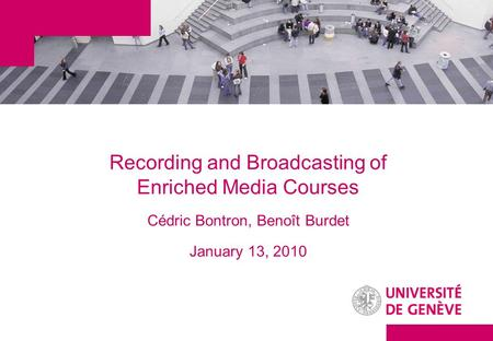 Recording and Broadcasting of Enriched Media Courses Cédric Bontron, Benoît Burdet January 13, 2010.