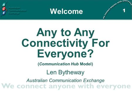 1 Any to Any Connectivity For Everyone? (Communication Hub Model) Len Bytheway Australian Communication Exchange Welcome.