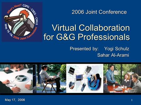 1 Virtual Collaboration for G&G Professionals Presented by:Yogi Schulz Sahar Al-Arami May 17, 2006 2006 Joint Conference.