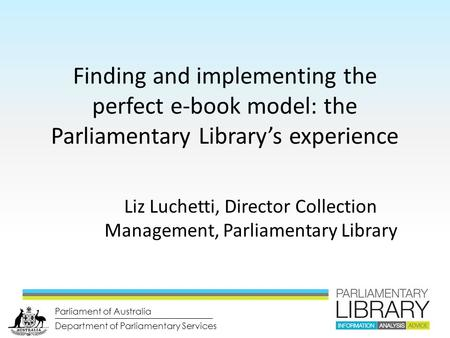 Department of Parliamentary Services Parliament of Australia Finding and implementing the perfect e-book model: the Parliamentary Library's experience.