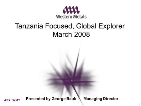 TITLE GOES HERE Tanzania Focused, Global Explorer March 2008 ASX: WMT Presented by George Bauk Managing Director 1.