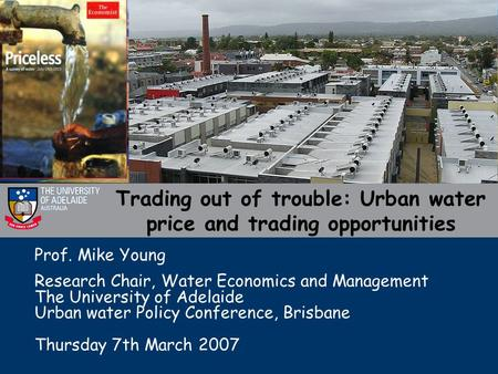 Trading out of trouble: Urban water price and trading opportunities Prof. Mike Young Research Chair, Water Economics and Management The University of Adelaide.
