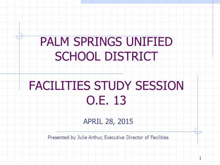 PALM SPRINGS UNIFIED SCHOOL DISTRICT FACILITIES STUDY SESSION O.E. 13 APRIL 28, 2015 Presented by Julie Arthur, Executive Director of Facilities 1.