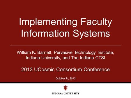 October 31, 2013 Implementing Faculty Information Systems William K. Barnett, Pervasive Technology Institute, Indiana University, and The Indiana CTSI.