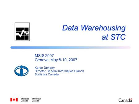 Data Warehousing at STC MSIS 2007 Geneva, May 8-10, 2007 Karen Doherty Director General Informatics Branch Statistics Canada.