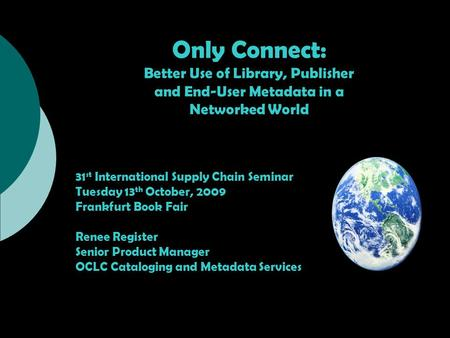 Only Connect: Better Use of Library, Publisher and End-User Metadata in a Networked World 31 st International Supply Chain Seminar Tuesday 13 th October,