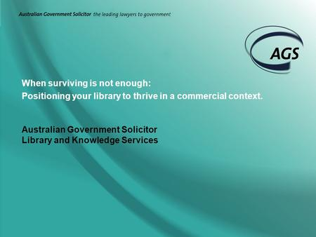 When surviving is not enough: Positioning your library to thrive in a commercial context. Australian Government Solicitor Library and Knowledge Services.