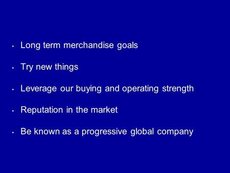 Long term merchandise goals Try new things Leverage our buying and operating strength Reputation in the market Be known as a progressive global company.