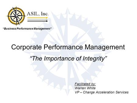 """Business Performance Management"" Corporate Performance Management ""The Importance of Integrity"" Facilitated by: Warren White VP – Change Acceleration."