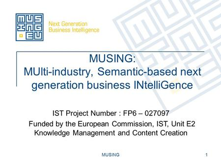 MUSING1 MUSING: MUlti-industry, Semantic-based next generation business INtelliGence IST Project Number : FP6 – 027097 Funded by the European Commission,