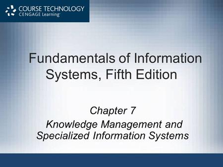 Fundamentals of Information Systems, Fifth Edition Chapter 7 Knowledge Management and Specialized Information Systems.