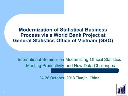 1 Modernization of Statistical Business Process via a World Bank Project at General Statistics Office of Vietnam (GSO) International Seminar on Modernizing.