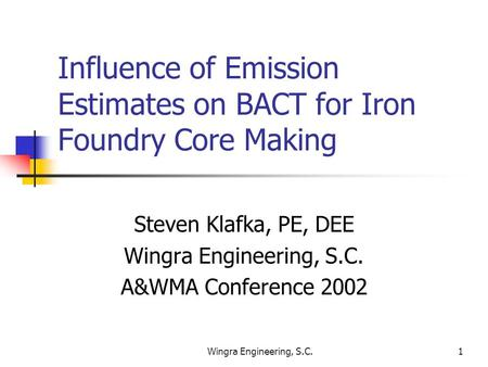 Wingra Engineering, S.C.1 Influence of Emission Estimates on BACT for Iron Foundry Core Making Steven Klafka, PE, DEE Wingra Engineering, S.C. A&WMA Conference.