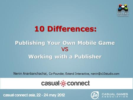 10 Differences: Publishing Your Own Mobile Game VS Working with a Publisher Nenin Ananbanchachai, Co-Founder, Extend Interactive,
