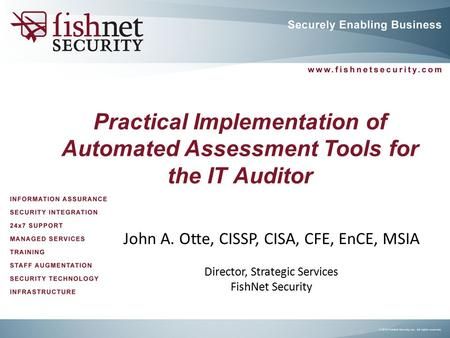 Practical Implementation of Automated Assessment Tools for the IT Auditor John A. Otte, CISSP, CISA, CFE, EnCE, MSIA Director, Strategic Services FishNet.