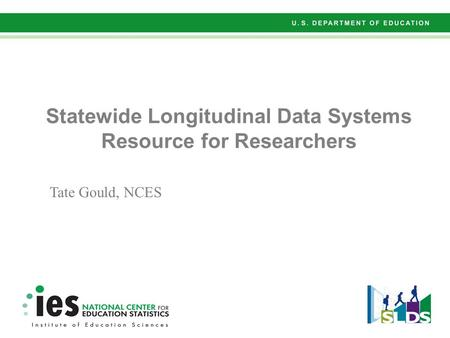 Statewide Longitudinal Data Systems Resource for Researchers Tate Gould, NCES.