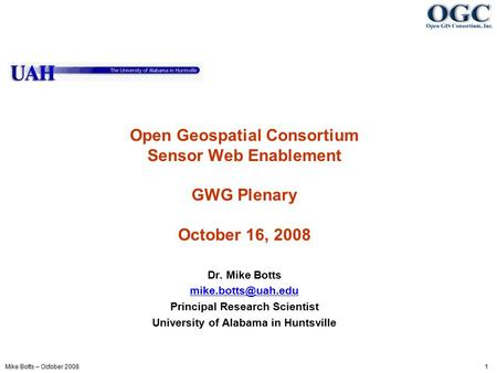 Mike Botts – October 2008 1 Open Geospatial Consortium Sensor Web Enablement GWG Plenary October 16, 2008 Dr. Mike Botts Principal Research.