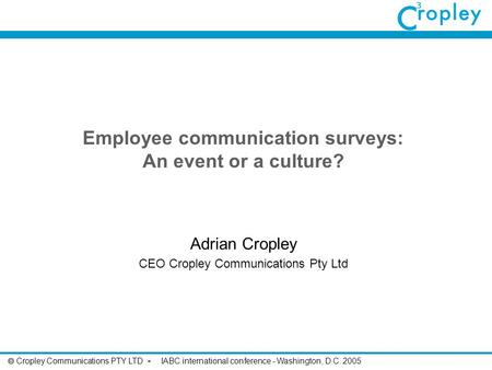  Cropley Communications PTY LTD - IABC international conference - Washington, D.C. 2005 Employee communication surveys: An event or a culture? Adrian.