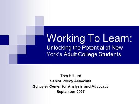 Working To Learn: Unlocking the Potential of New York's Adult College Students Tom Hilliard Senior Policy Associate Schuyler Center for Analysis and Advocacy.