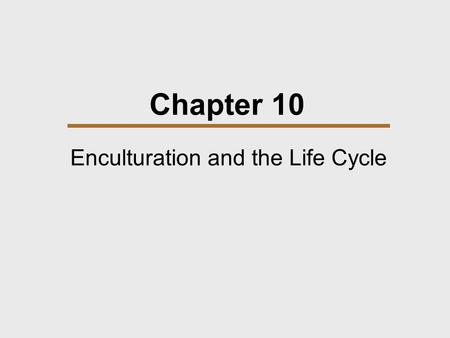 Chapter 10 Enculturation and the Life Cycle. Chapter Outline  Growing Up  Diversity in Child Care  Two African Examples  Life Cycle.