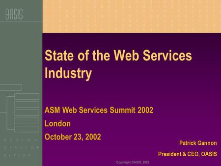 Copyright OASIS, 2002 State of the Web Services Industry Patrick Gannon President & CEO, OASIS ASM Web Services Summit 2002 London October 23, 2002.