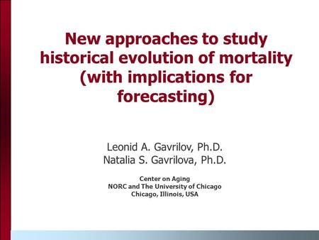 New approaches to study historical evolution of mortality (with implications for forecasting) Leonid A. Gavrilov, Ph.D. Natalia S. Gavrilova, Ph.D. Center.