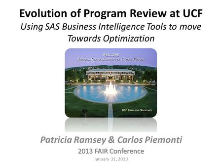 Evolution of Program Review at UCF Using SAS Business Intelligence Tools to move Towards Optimization Patricia Ramsey & Carlos Piemonti 2013 FAIR Conference.
