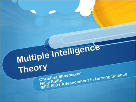 Multiple Intelligence Theory Christina Shoemaker Holly Smith MSN 6501 Advancement in Nursing Science.