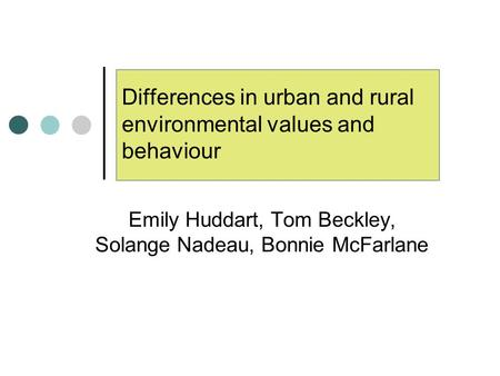 Differences in urban and rural environmental values and behaviour Emily Huddart, Tom Beckley, Solange Nadeau, Bonnie McFarlane.
