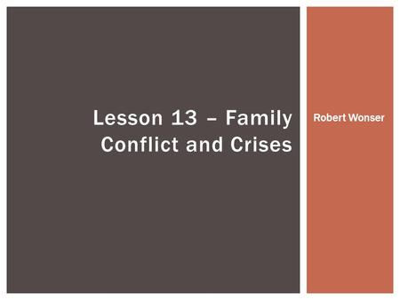 Lesson 13 – Family Conflict and Crises Robert Wonser.