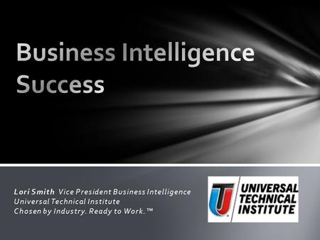 Lori Smith Vice President Business Intelligence Universal Technical Institute Chosen by Industry. Ready to Work.™