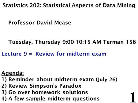 1 Statistics 202: Statistical Aspects of Data Mining Professor David Mease Tuesday, Thursday 9:00-10:15 AM Terman 156 Lecture 9 = Review for midterm exam.