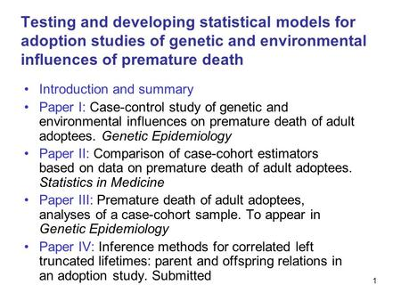 1 Testing and developing statistical models for adoption studies of genetic and environmental influences of premature death Introduction and summary Paper.