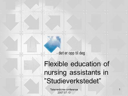 "Telemedicine conference 2007.07.13 1 Flexible education of nursing assistants in ""Studieverkstedet"""