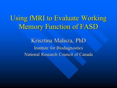 Using fMRI to Evaluate Working Memory Function of FASD Krisztina Malisza, PhD Institute for Biodiagnostics National Research Council of Canada.