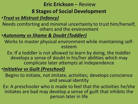 Eric Erickson – Review 8 Stages of Social Development Trust vs Mistrust (Infancy) Needs comforting and minimal uncertainty to trust him/herself, others.
