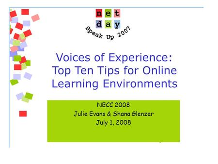 Voices of Experience: Top Ten Tips for Online Learning Environments NECC 2008 Julie Evans & Shana Glenzer July 1, 2008.