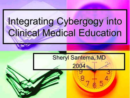 Integrating Cybergogy into Clinical Medical Education Sheryl Santema, MD 2004.